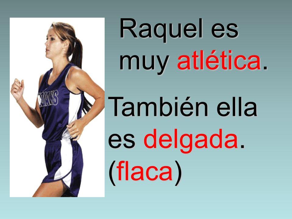 Raquel es muy atlética. También ella es delgada. (flaca)