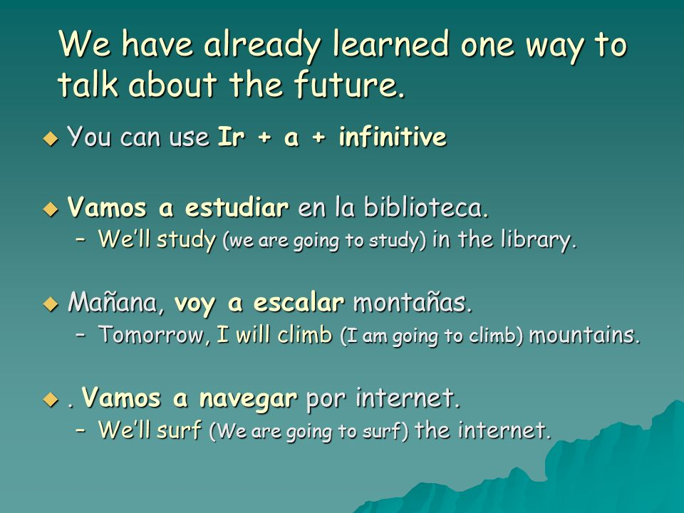 We have already learned one way to talk about the future. You can use Ir + a + infinitive You can use Ir + a + infinitive Vamos a estudiar en la bibli