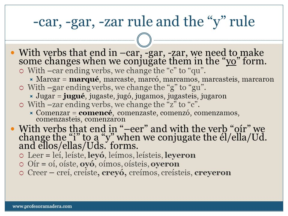 -car, -gar, -zar rule and the y rule With verbs that end in –car, -gar, -zar, we need to make some changes when we conjugate them in the yo form. With