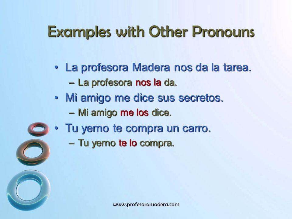 Examples with Other Pronouns La profesora Madera nos da la tarea.La profesora Madera nos da la tarea. –La profesora nos la da. Mi amigo me dice sus se