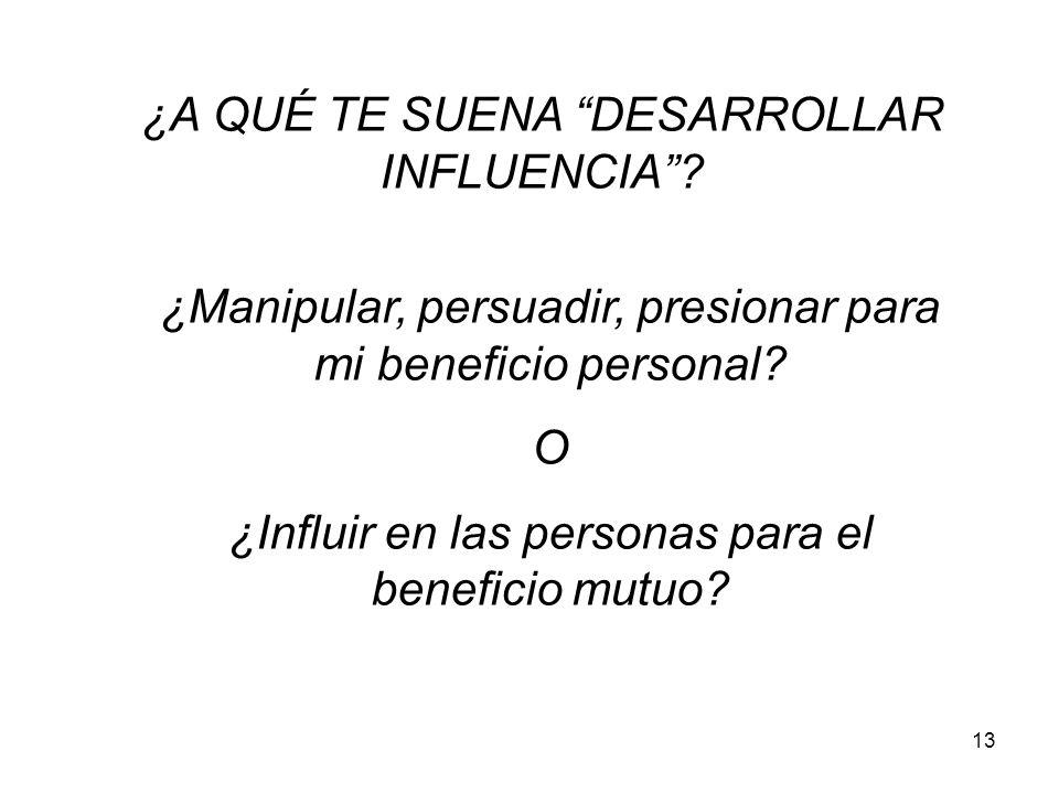 13 ¿A QUÉ TE SUENA DESARROLLAR INFLUENCIA? ¿Manipular, persuadir, presionar para mi beneficio personal? O ¿Influir en las personas para el beneficio m