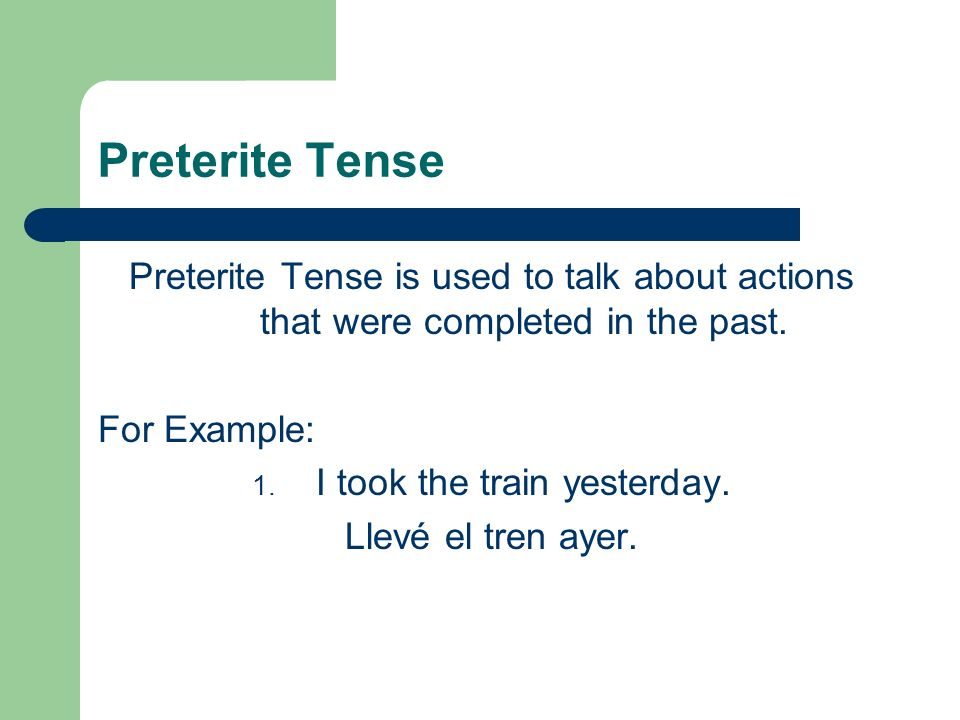 Preterite Tense Preterite Tense is used to talk about actions that were completed in the past.