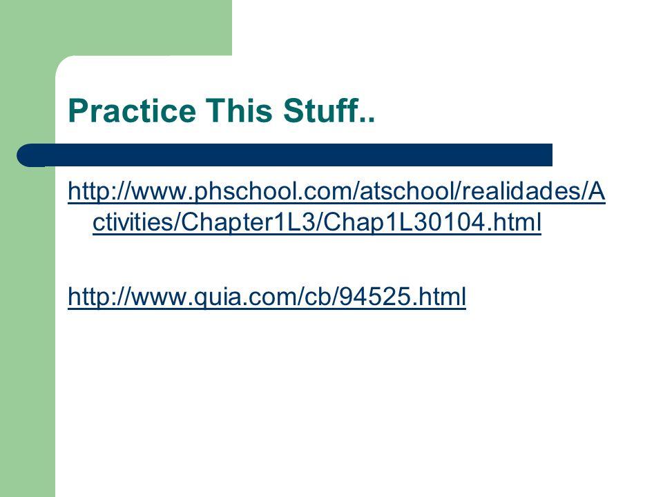 Practice This Stuff.. http://www.phschool.com/atschool/realidades/A ctivities/Chapter1L3/Chap1L30104.html http://www.quia.com/cb/94525.html