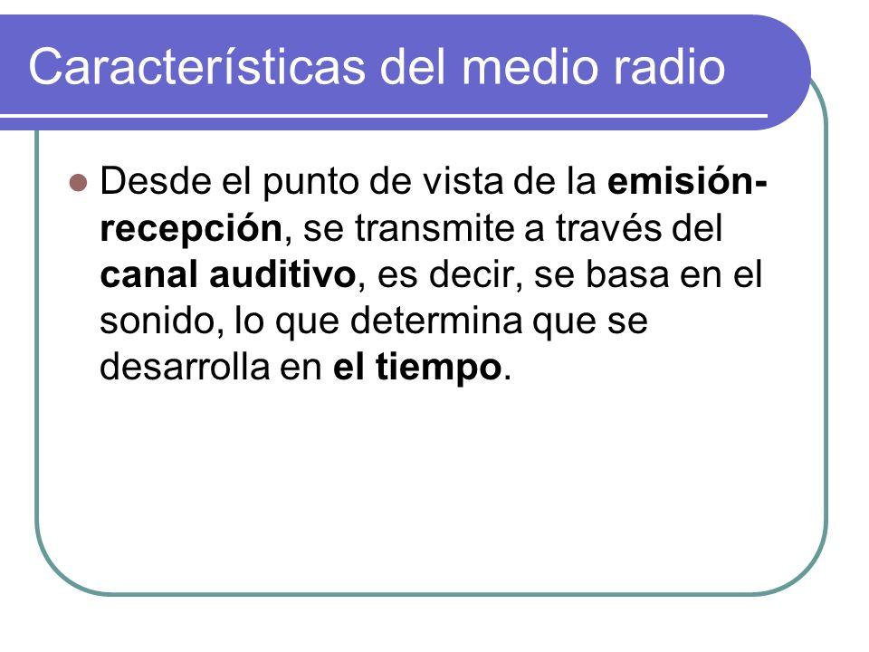 Características del medio radio Desde el punto de vista de la emisión- recepción, se transmite a través del canal auditivo, es decir, se basa en el so