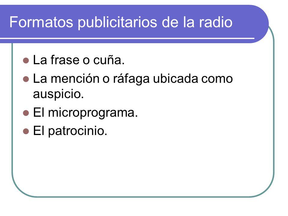 Formatos publicitarios de la radio La frase o cuña. La mención o ráfaga ubicada como auspicio. El microprograma. El patrocinio.