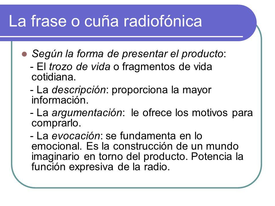 La frase o cuña radiofónica Según la forma de presentar el producto: - El trozo de vida o fragmentos de vida cotidiana. - La descripción: proporciona
