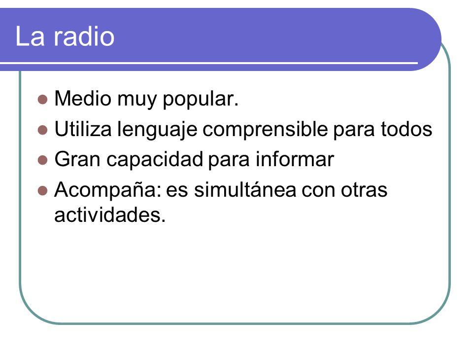 La radio Medio muy popular. Utiliza lenguaje comprensible para todos Gran capacidad para informar Acompaña: es simultánea con otras actividades.