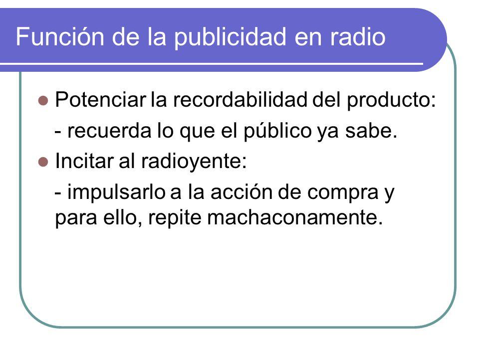 Función de la publicidad en radio Potenciar la recordabilidad del producto: - recuerda lo que el público ya sabe. Incitar al radioyente: - impulsarlo