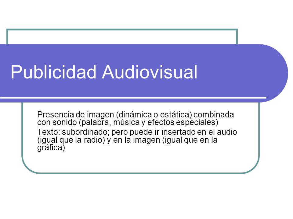Publicidad Audiovisual Presencia de imagen (dinámica o estática) combinada con sonido (palabra, música y efectos especiales) Texto: subordinado; pero