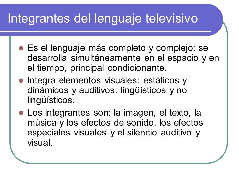 Integrantes del lenguaje televisivo Es el lenguaje más completo y complejo: se desarrolla simultáneamente en el espacio y en el tiempo, principal cond