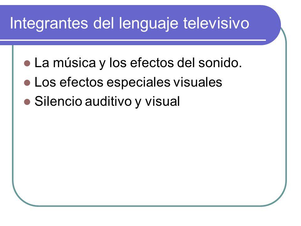 Integrantes del lenguaje televisivo La música y los efectos del sonido. Los efectos especiales visuales Silencio auditivo y visual