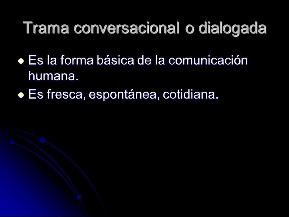 Trama conversacional o dialogada Es la forma básica de la comunicación humana. Es la forma básica de la comunicación humana. Es fresca, espontánea, co