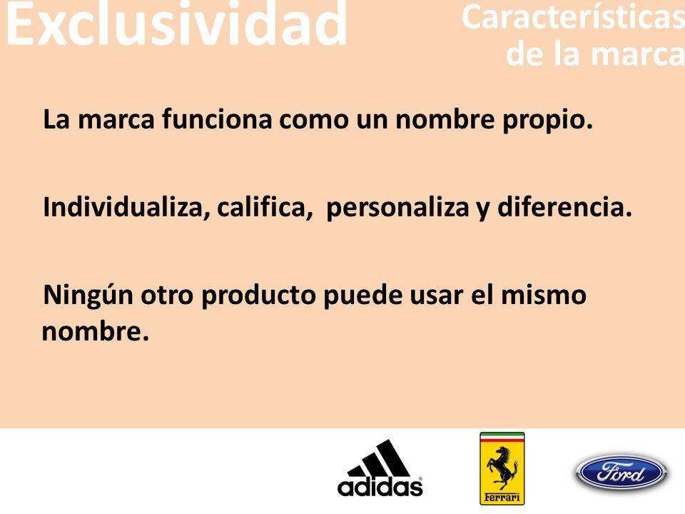 La marca funciona como un nombre propio. Individualiza, califica, personaliza y diferencia. Ningún otro producto puede usar el mismo nombre. Exclusivi