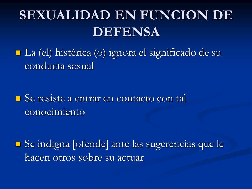SEXUALIDAD EN FUNCION DE DEFENSA La (el) histérica (o) ignora el significado de su conducta sexual La (el) histérica (o) ignora el significado de su c