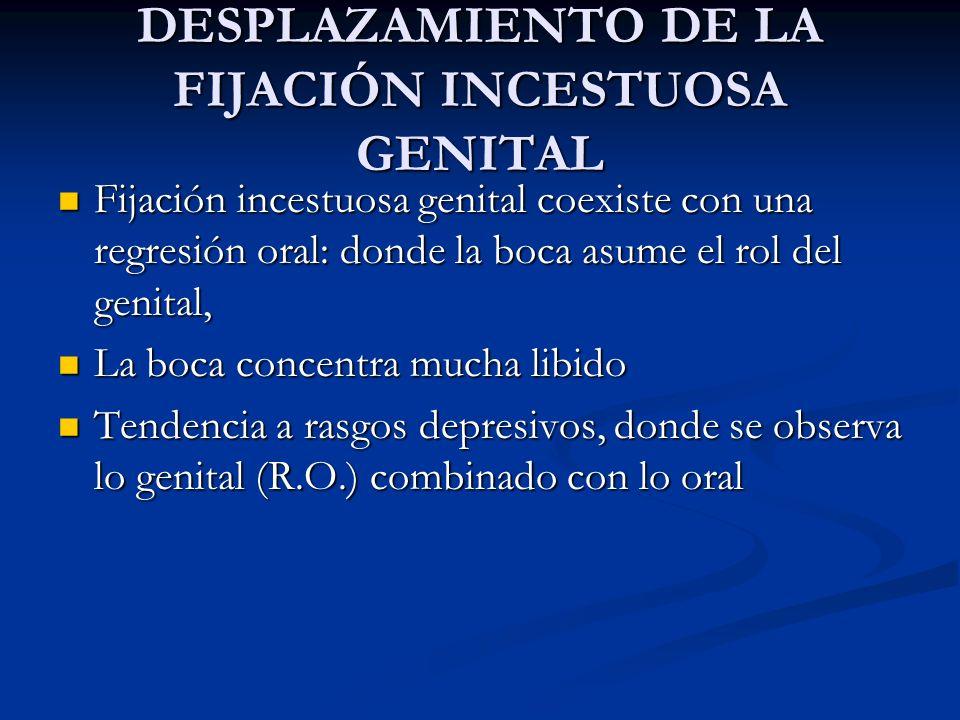 DESPLAZAMIENTO DE LA FIJACIÓN INCESTUOSA GENITAL Fijación incestuosa genital coexiste con una regresión oral: donde la boca asume el rol del genital,