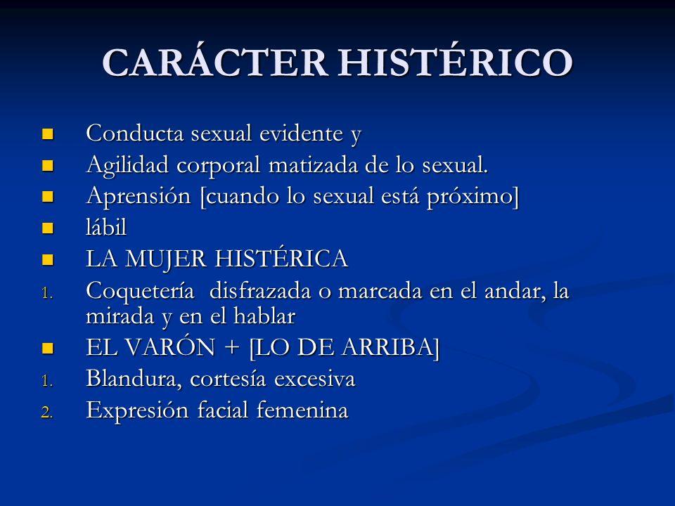 CARÁCTER HISTÉRICO Conducta sexual evidente y Conducta sexual evidente y Agilidad corporal matizada de lo sexual. Agilidad corporal matizada de lo sex
