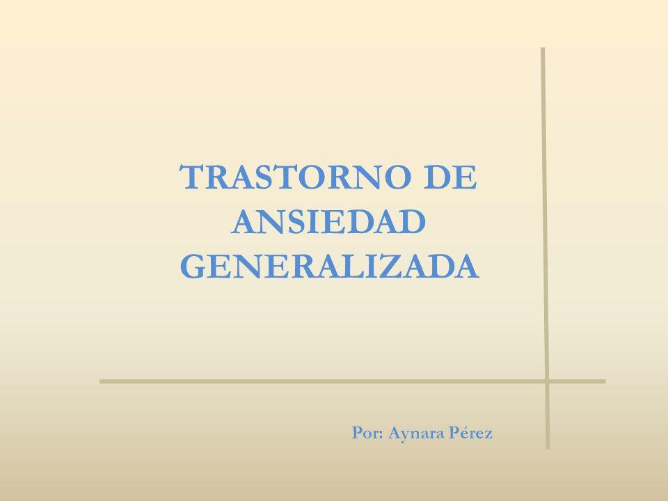 TRASTORNO DE ANSIEDAD GENERALIZADA Por: Aynara Pérez