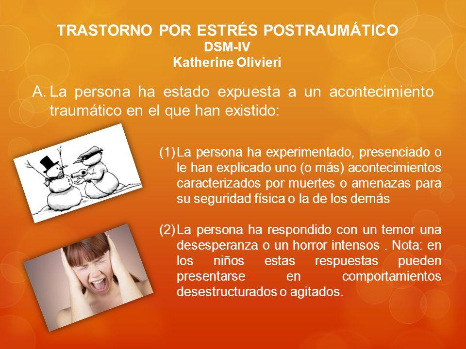 TRASTORNO POR ESTRÉS POSTRAUMÁTICO DSM-IV Katherine Olivieri A.La persona ha estado expuesta a un acontecimiento traumático en el que han existido: (1