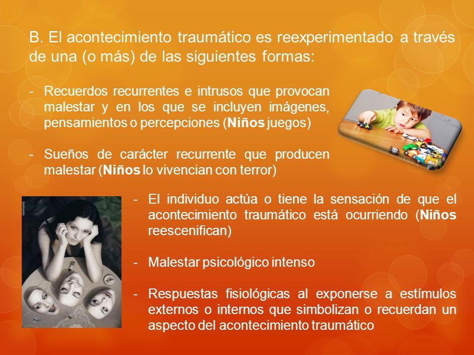 B. El acontecimiento traumático es reexperimentado a través de una (o más) de las siguientes formas: -Recuerdos recurrentes e intrusos que provocan ma