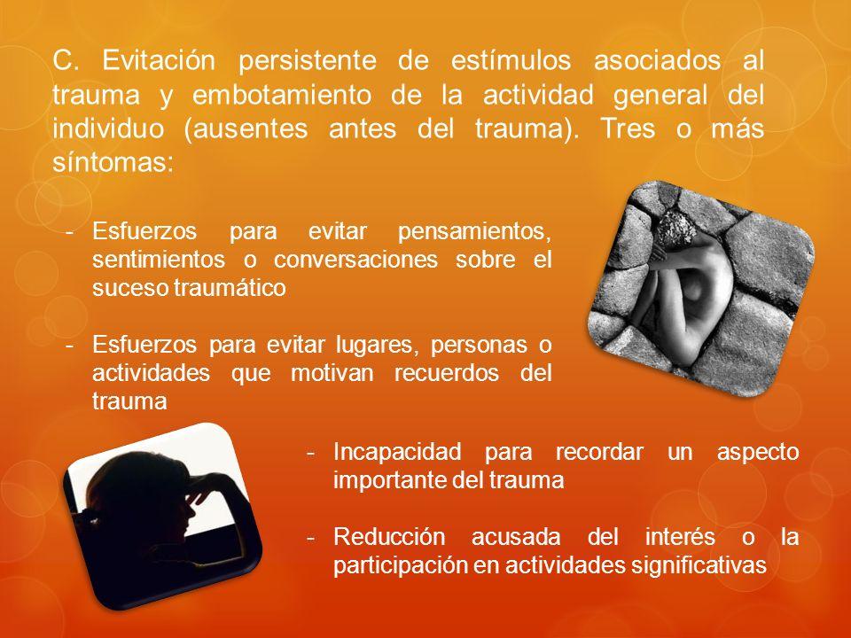 C. Evitación persistente de estímulos asociados al trauma y embotamiento de la actividad general del individuo (ausentes antes del trauma). Tres o más