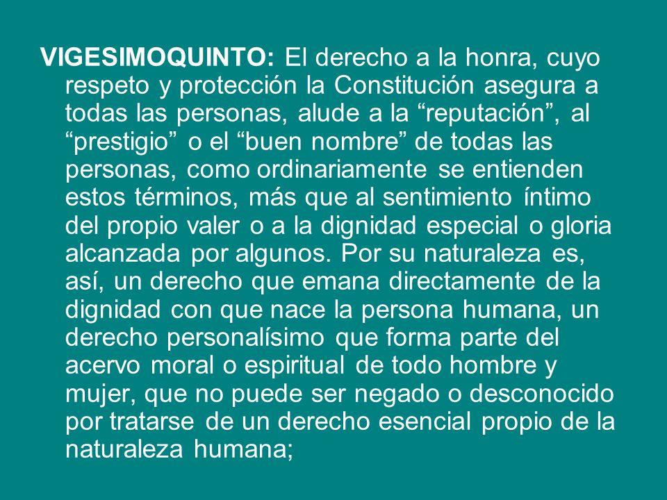 VIGESIMOQUINTO: El derecho a la honra, cuyo respeto y protección la Constitución asegura a todas las personas, alude a la reputación, al prestigio o e