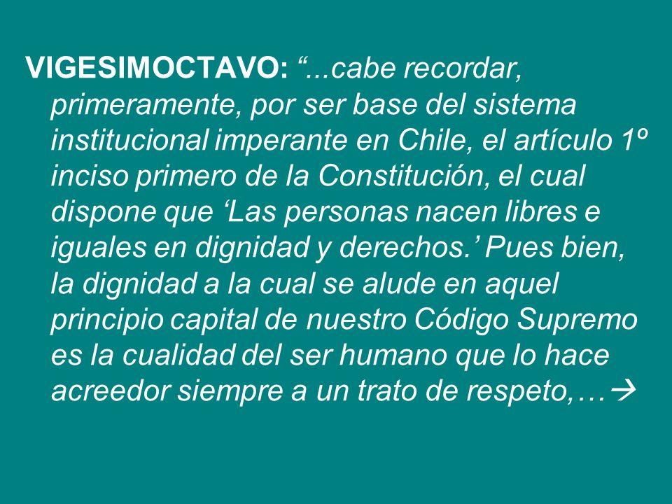 VIGESIMOCTAVO:...cabe recordar, primeramente, por ser base del sistema institucional imperante en Chile, el artículo 1º inciso primero de la Constituc