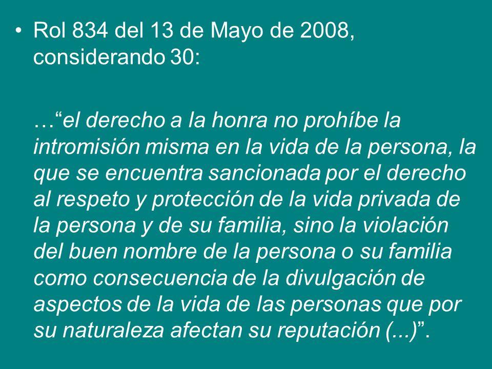 Rol 834 del 13 de Mayo de 2008, considerando 30: …el derecho a la honra no prohíbe la intromisión misma en la vida de la persona, la que se encuentra