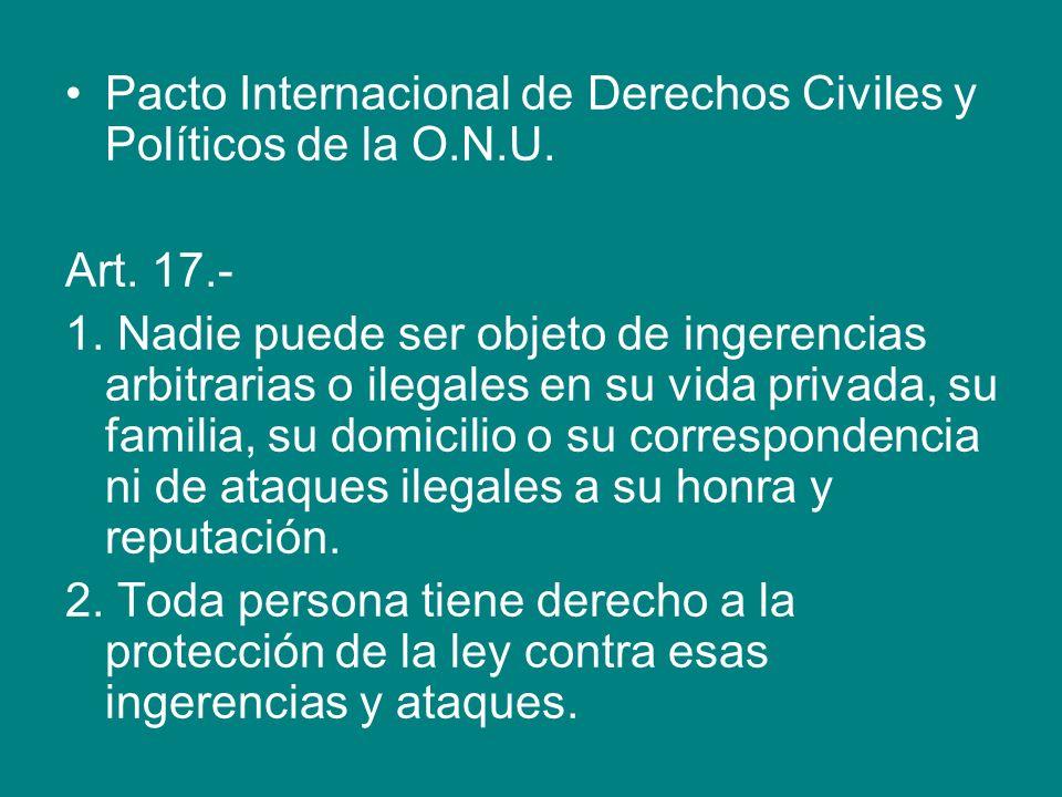 Pacto Internacional de Derechos Civiles y Políticos de la O.N.U. Art. 17.- 1. Nadie puede ser objeto de ingerencias arbitrarias o ilegales en su vida