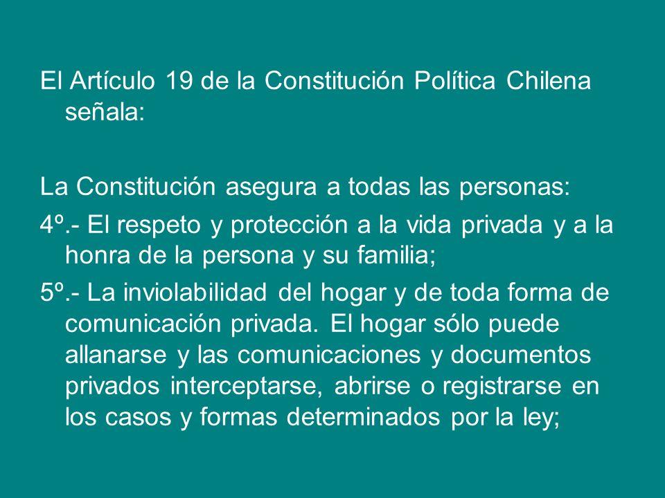 El Artículo 19 de la Constitución Política Chilena señala: La Constitución asegura a todas las personas: 4º.- El respeto y protección a la vida privad