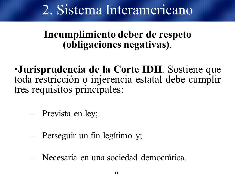 11 2. Sistema Interamericano Incumplimiento deber de respeto (obligaciones negativas). Jurisprudencia de la Corte IDH. Sostiene que toda restricción o