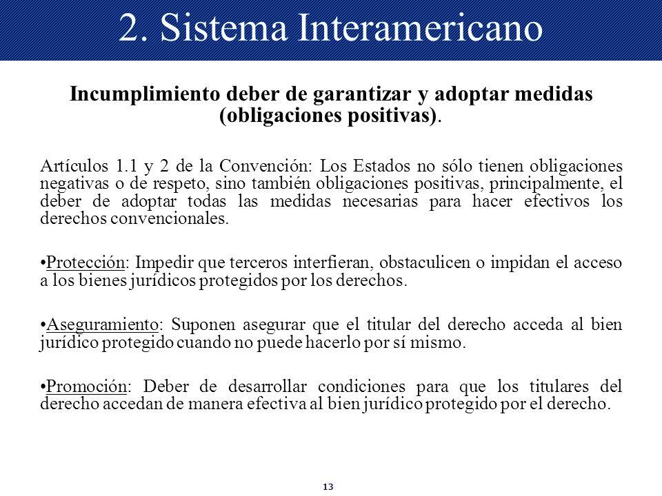 13 2. Sistema Interamericano Incumplimiento deber de garantizar y adoptar medidas (obligaciones positivas). Artículos 1.1 y 2 de la Convención: Los Es