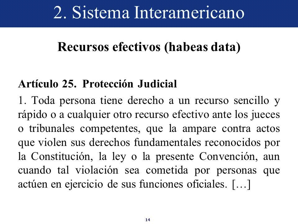 14 2. Sistema Interamericano Recursos efectivos (habeas data) Artículo 25. Protección Judicial 1. Toda persona tiene derecho a un recurso sencillo y r