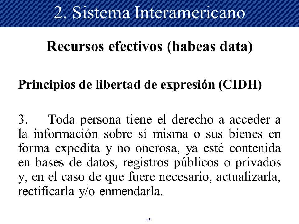 15 2. Sistema Interamericano Recursos efectivos (habeas data) Principios de libertad de expresión (CIDH) 3.Toda persona tiene el derecho a acceder a l