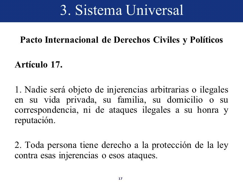17 3. Sistema Universal Pacto Internacional de Derechos Civiles y Políticos Artículo 17. 1. Nadie será objeto de injerencias arbitrarias o ilegales en