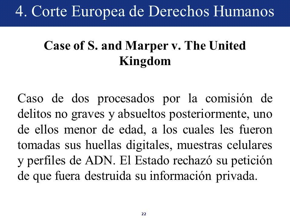 22 4. Corte Europea de Derechos Humanos Case of S. and Marper v. The United Kingdom Caso de dos procesados por la comisión de delitos no graves y absu