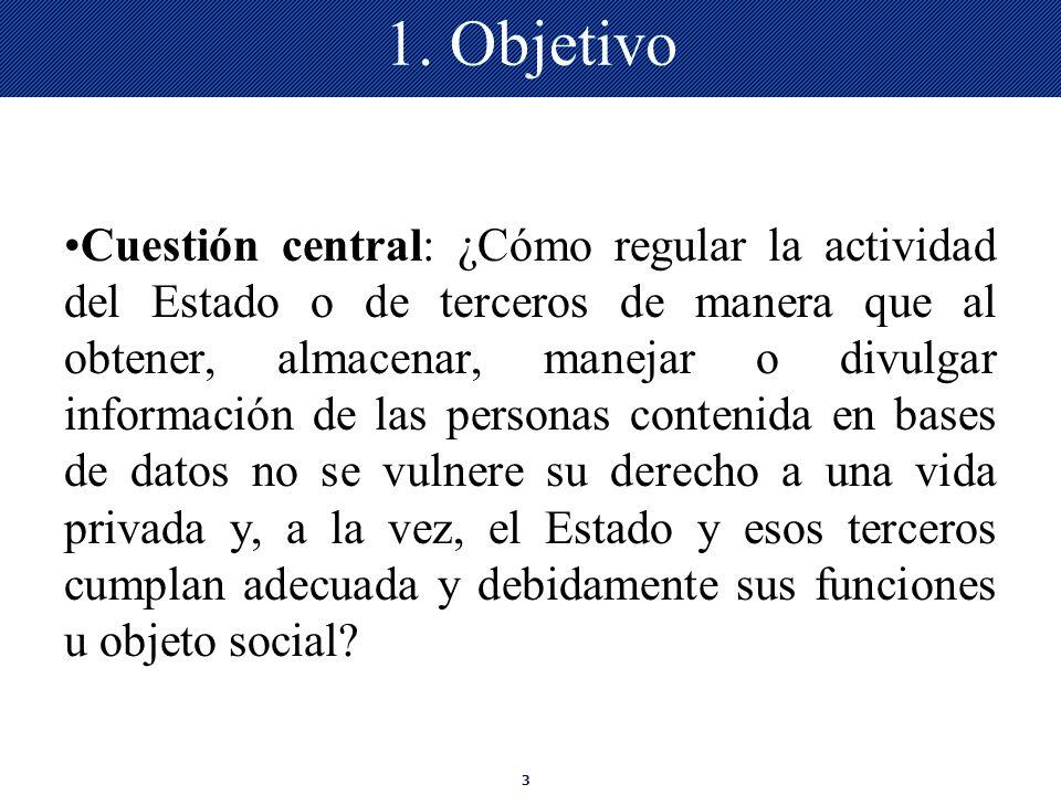 3 1. Objetivo Cuestión central: ¿Cómo regular la actividad del Estado o de terceros de manera que al obtener, almacenar, manejar o divulgar informació