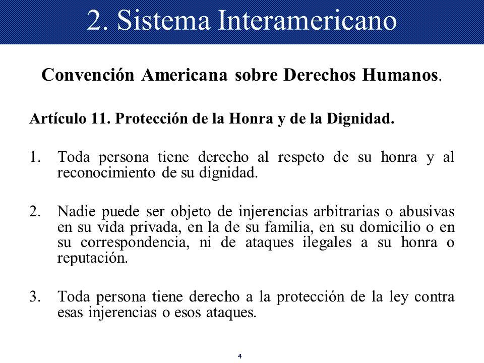 4 2. Sistema Interamericano Convención Americana sobre Derechos Humanos. Artículo 11. Protección de la Honra y de la Dignidad. 1.Toda persona tiene de