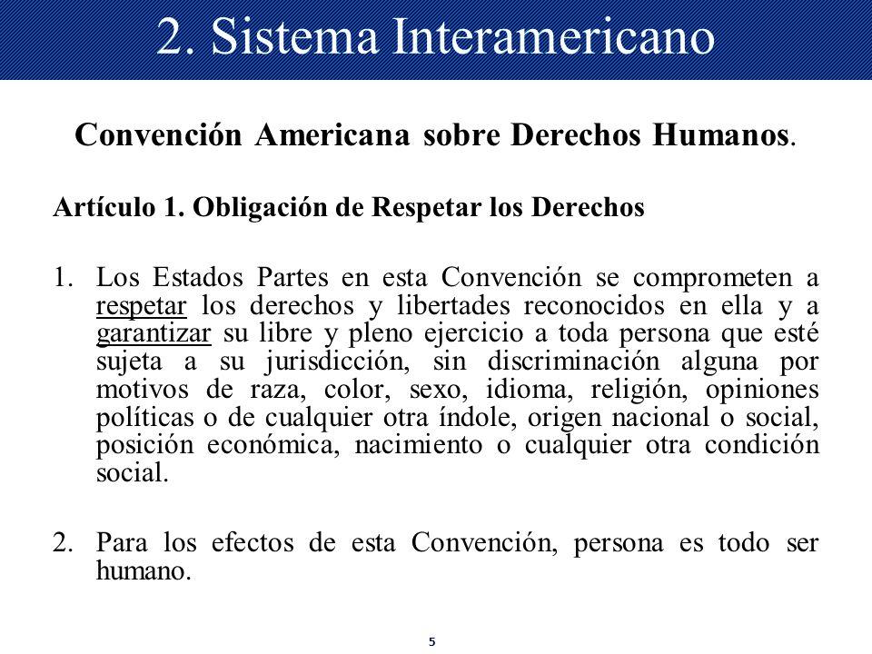 5 2. Sistema Interamericano Convención Americana sobre Derechos Humanos. Artículo 1. Obligación de Respetar los Derechos 1.Los Estados Partes en esta