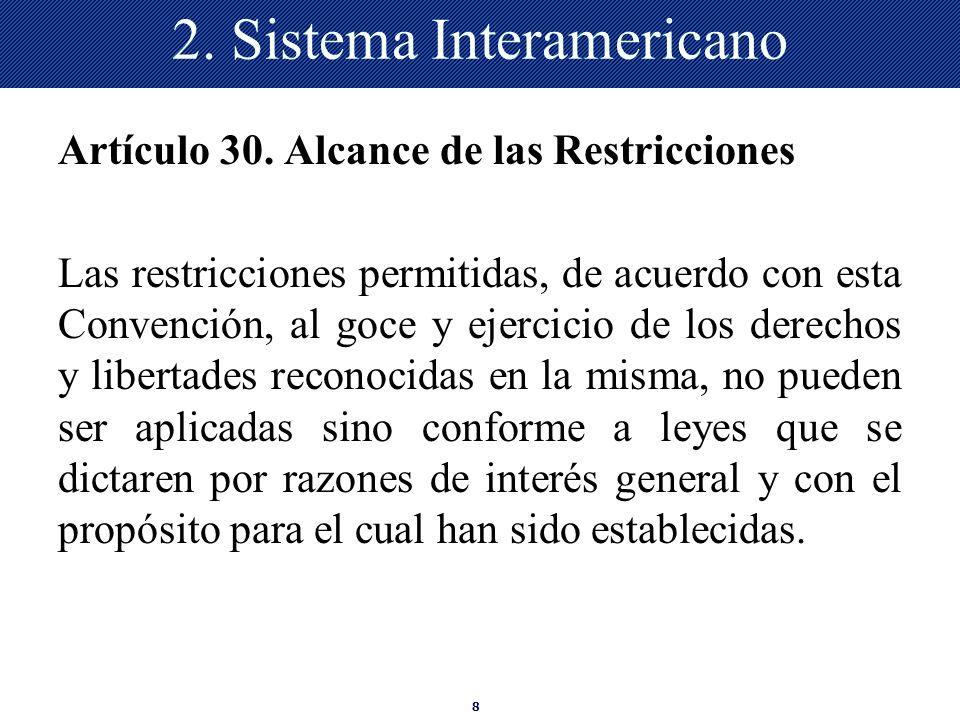8 2. Sistema Interamericano Artículo 30. Alcance de las Restricciones Las restricciones permitidas, de acuerdo con esta Convención, al goce y ejercici