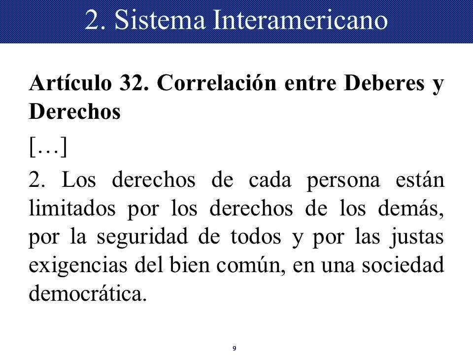 9 2. Sistema Interamericano Artículo 32. Correlación entre Deberes y Derechos […] 2. Los derechos de cada persona están limitados por los derechos de