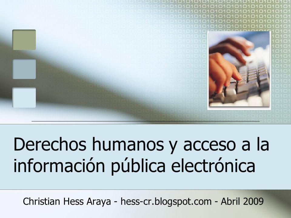 Derechos humanos y acceso a la información pública electrónica Christian Hess Araya - hess-cr.blogspot.com - Abril 2009