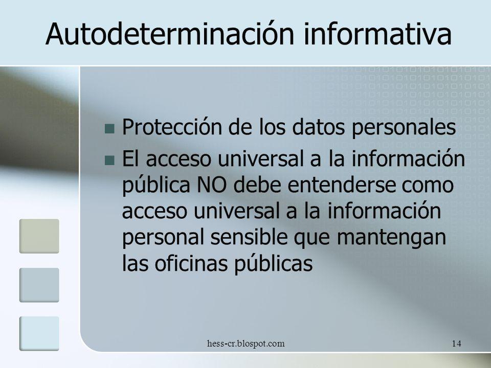 hess-cr.blospot.com14 Autodeterminación informativa Protección de los datos personales El acceso universal a la información pública NO debe entenderse como acceso universal a la información personal sensible que mantengan las oficinas públicas