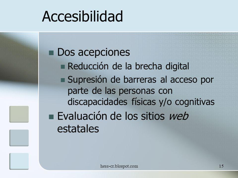 hess-cr.blospot.com15 Accesibilidad Dos acepciones Reducción de la brecha digital Supresión de barreras al acceso por parte de las personas con discapacidades físicas y/o cognitivas Evaluación de los sitios web estatales