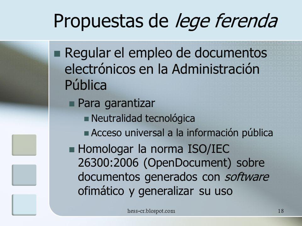 hess-cr.blospot.com18 Propuestas de lege ferenda Regular el empleo de documentos electrónicos en la Administración Pública Para garantizar Neutralidad tecnológica Acceso universal a la información pública Homologar la norma ISO/IEC 26300:2006 (OpenDocument) sobre documentos generados con software ofimático y generalizar su uso
