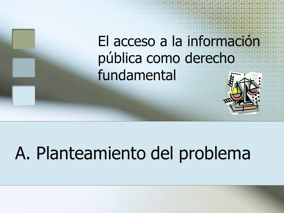 A. Planteamiento del problema El acceso a la información pública como derecho fundamental