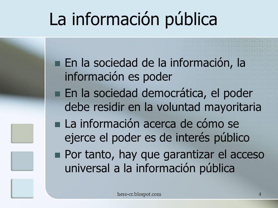 hess-cr.blospot.com4 La información pública En la sociedad de la información, la información es poder En la sociedad democrática, el poder debe residir en la voluntad mayoritaria La información acerca de cómo se ejerce el poder es de interés público Por tanto, hay que garantizar el acceso universal a la información pública