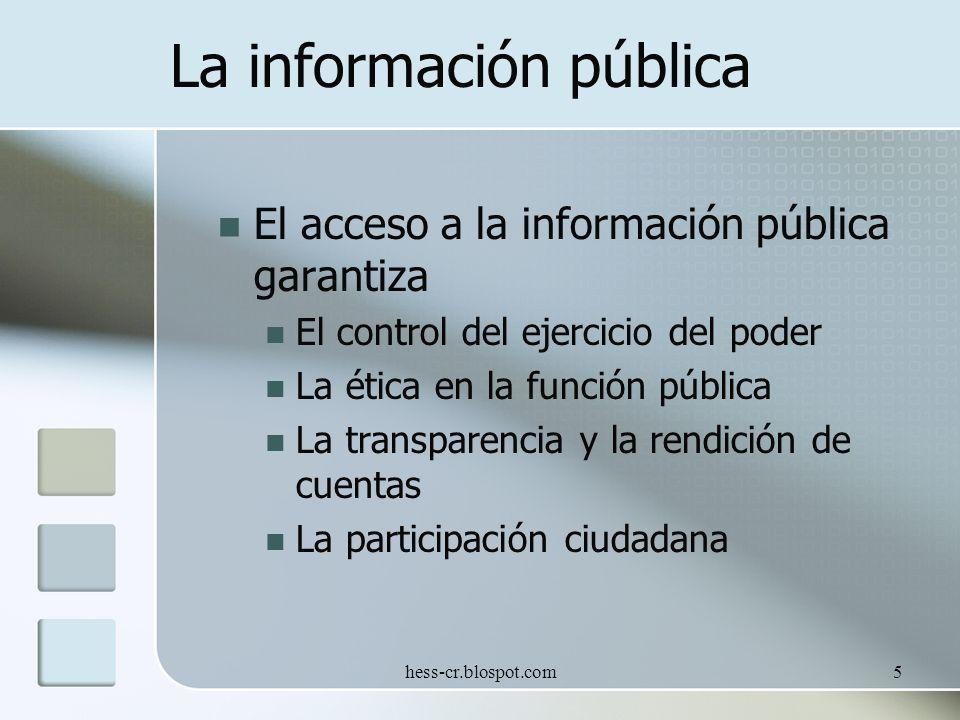 hess-cr.blospot.com5 La información pública El acceso a la información pública garantiza El control del ejercicio del poder La ética en la función pública La transparencia y la rendición de cuentas La participación ciudadana