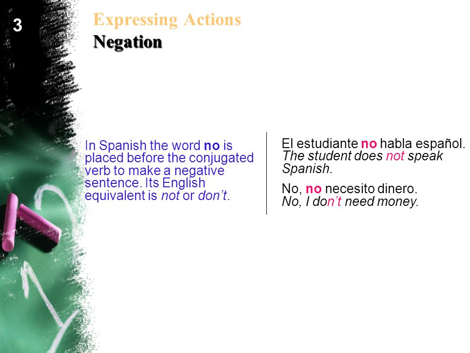 Negation Expressing Actions Negation In Spanish the word no is placed before the conjugated verb to make a negative sentence. Its English equivalent i