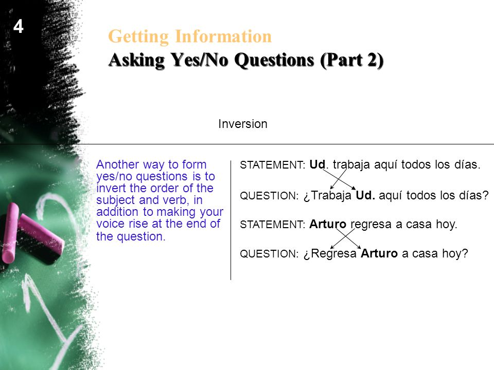Asking Yes/No Questions (Part 2) Getting Information Asking Yes/No Questions (Part 2) Another way to form yes/no questions is to invert the order of t