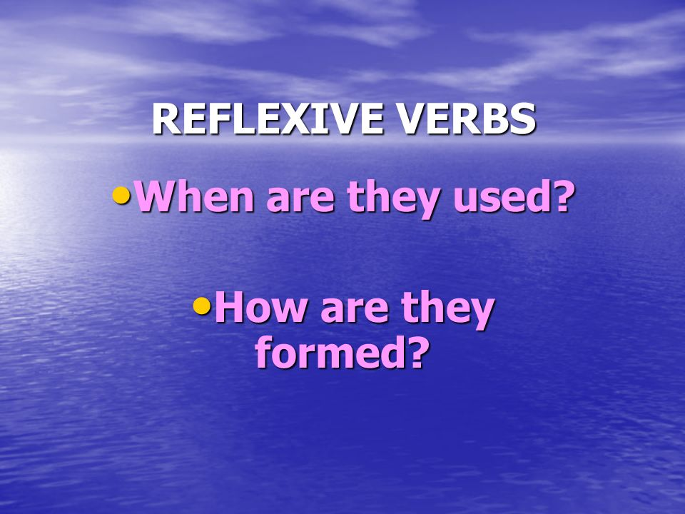REFLEXIVE VERBS When are they used? When are they used? How are they formed? How are they formed?